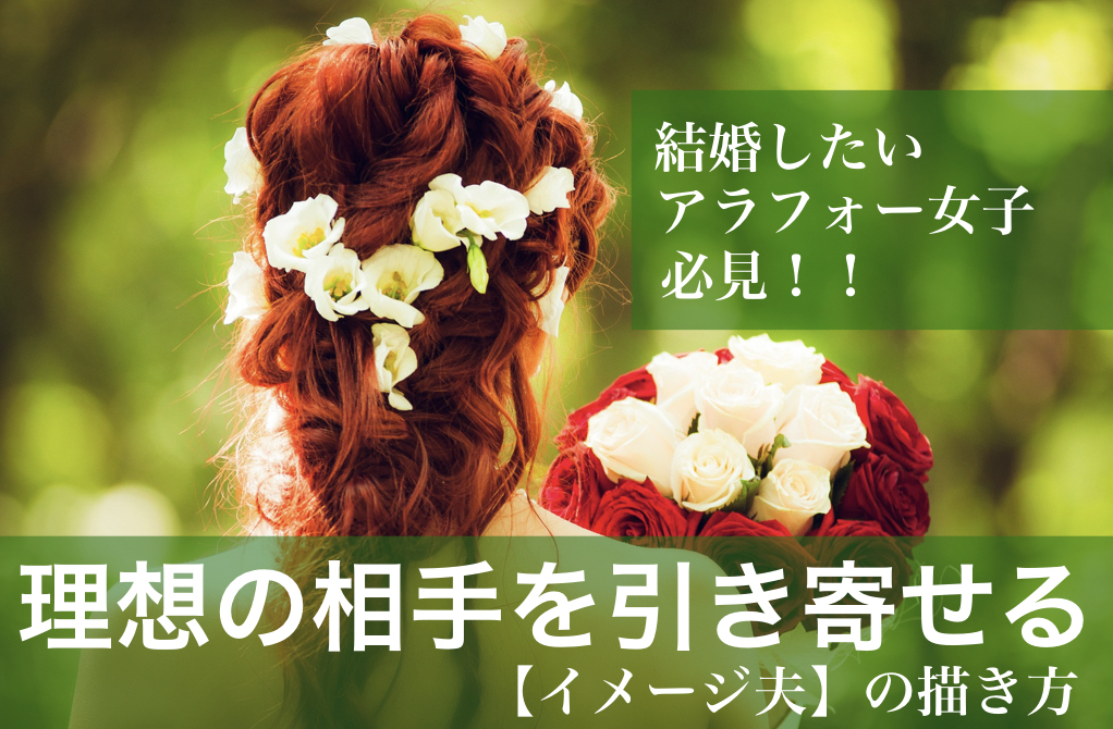 結婚したいアラフォー女子必見!! 理想の相手を引き寄せる【イメージ夫】の描き方