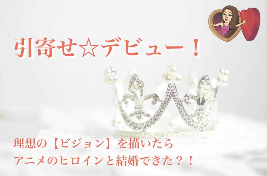 引寄せ☆デビュー!理想の【ビジョン】を描いたら、アニメのヒロインと結婚できた?!